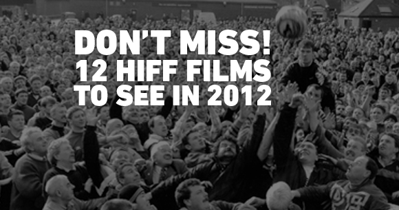 DON'T MISS! 12 HIFF FILMS TO SEE IN 2012